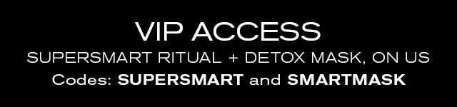 VIP ACCESS SUPERSMART RITUAL + DETOX MASK, ON US Codes: SUPERSMART and SMARTMASK