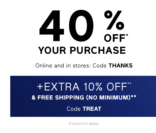 40% OFF* YOUR PURCHASE + Extra 10% OFF** & FREE SHIPPING (NO MINIMUM)