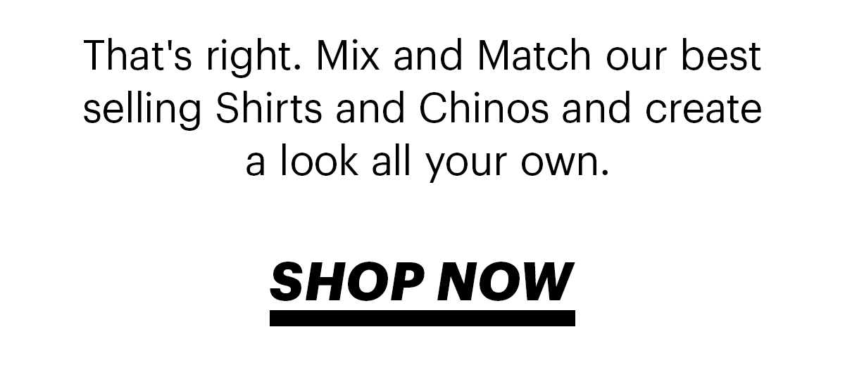 That's right. Mix and Match our best selling Shirts and Chinos and create a style all your own. | Shop Now