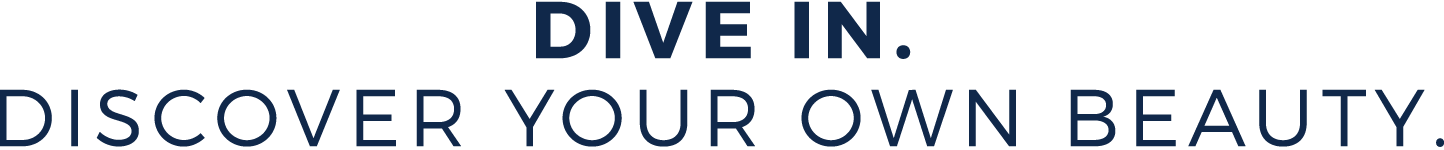 Dive In. Discover Your Own Beauty.