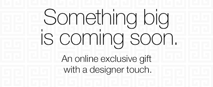 Something big is coming soon. An online exclusive gift with a designer touch.