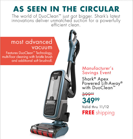 AS SEEN IN THE CIRCULAR The world of DuoClean(TM) just got bigger. Shark's latest innovations deliver unmatched suction for a powerfully efficient clean. most advanced vacuum Features DuoClean(TM) Technology, multi-floor cleaning with bristle brush and additional soft brushroll. Manufacturer's Savings Event Shark(R) Apex Powered Lift-Away(R) with DuoClean(TM) 399.99 349.99 Valid thru 11/12 FREE shipping