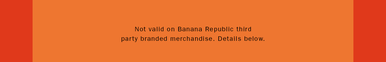 Not valid on Banana Republic third party branded merchandise. Details below.