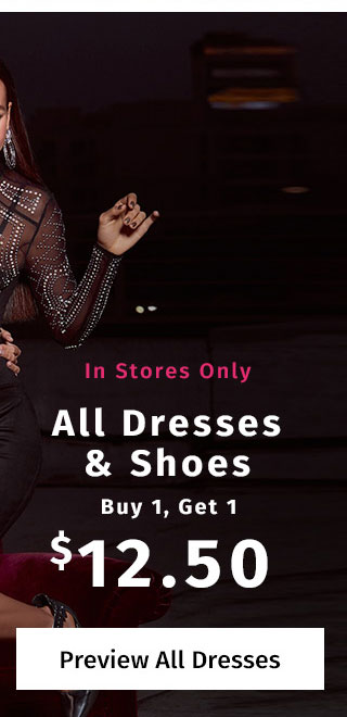 In Stores Only: All Dresses & Shoes Buy 1, Get 1 $12.50. Excludes clearance. Valid on items of equal or lesser value. PREVIEW ALL DRESSES