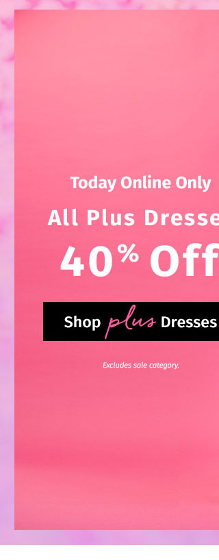Today Online Only: All Plus Dresses 40% Off. Excludes sale category. SHOP PLUS DRESSES