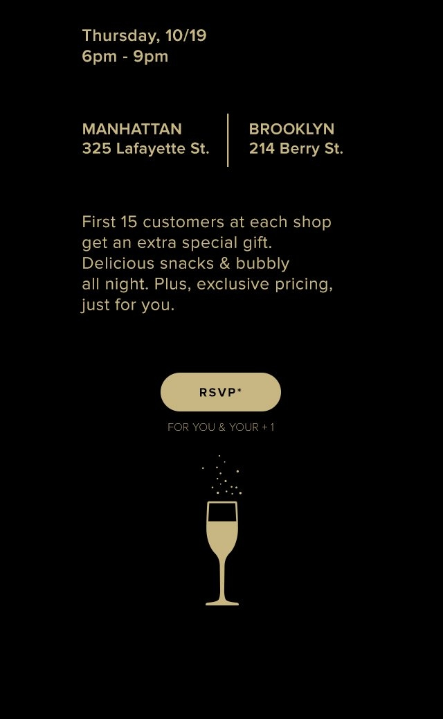 Thursday, 10/19 | 6-9pm | 325 Lafayette Street x 214 Berry Street | First 15 customers get an extra gift. Delicious snacks & bubbly all night. Plus, exclusive pricing, just for you.