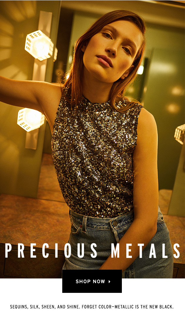 PRECIOUS METALS Sequins, silk, sheen, and shine. Forget color - metallic is the new black. Shop Now>