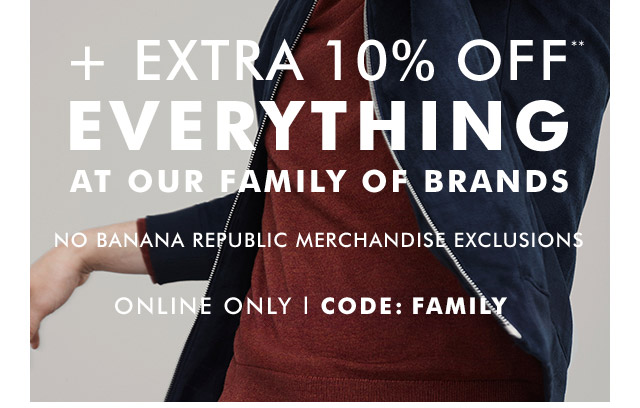 + EXTRA 10% OFF** EVERYTHING AT OUR FAMILY OF BRANDS