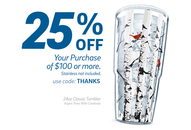 25% Off Your Purchase of $100 or more - Stainless not included. use code: THANKS