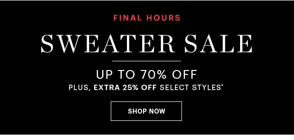 FINAL HOURS, SWEATER SALE UP TO 70% OFF + EXTRA 25% OFF SELECT STYLES, SHOP NOW