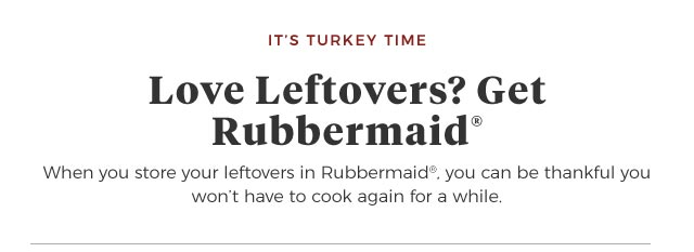 It's Turkey Time | Love Leftovers? Get Rubbermaid(R) | When you store your leftovers in Rubbermaid(R), you can be thankful you won't have to cook again for a while.
