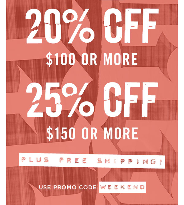 FOR A LIMITED TIME: 20% OFF $100 OR MORE AND 25% OFF $150 OR MORE PLUS FREE SHIPPING! USE CODE WEEKEND AT CHECKOUT!