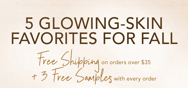 5 Glowing-Skin Favorites for Fall. Free Shipping on orders over $35 + 3 Free Samples with every order.