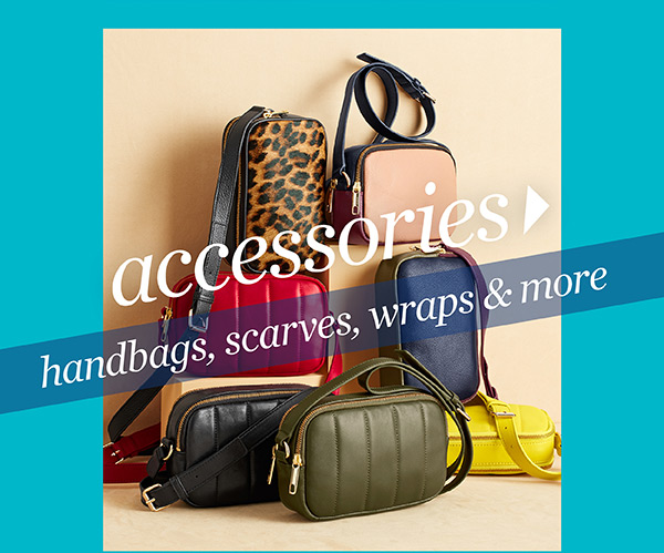 Handbags, scarves, wraps & more. Accessories