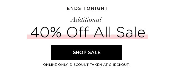 ENDS TONIGHT   Additional 40% Off All Sale   SHOP SALE >   ONLINE ONLY. DISCOUNT TAKEN AT CHECKOUT.