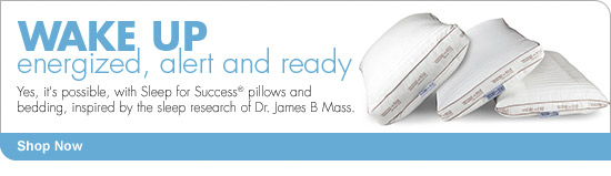 WAKE UP energized, alert and ready Yes, it's possible, with Sleep for Success(R) pillows and bedding, inspired by the sleep research of Dr. James B Mass. Shop Now