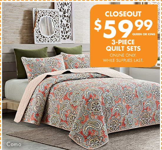 CLOSEOUT $59.99 QUEEN OR KING 3-PIECE QUILT SETS ONLINE ONLY. WHILE SUPPLIES LAST. Como