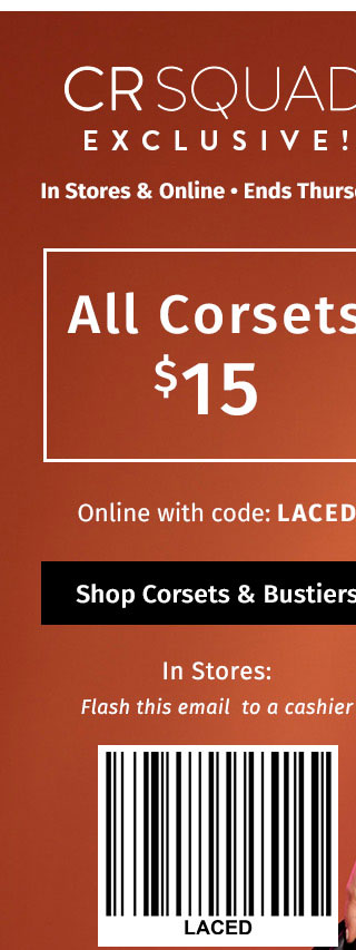 In Stores & Online - Ends Thursday: All Corsets $15. online with code: LACED. In stores, flash this email to a cashier. Excludes sale category. For app & email subscribers only. SHOP CORSETS & BUSTIERS