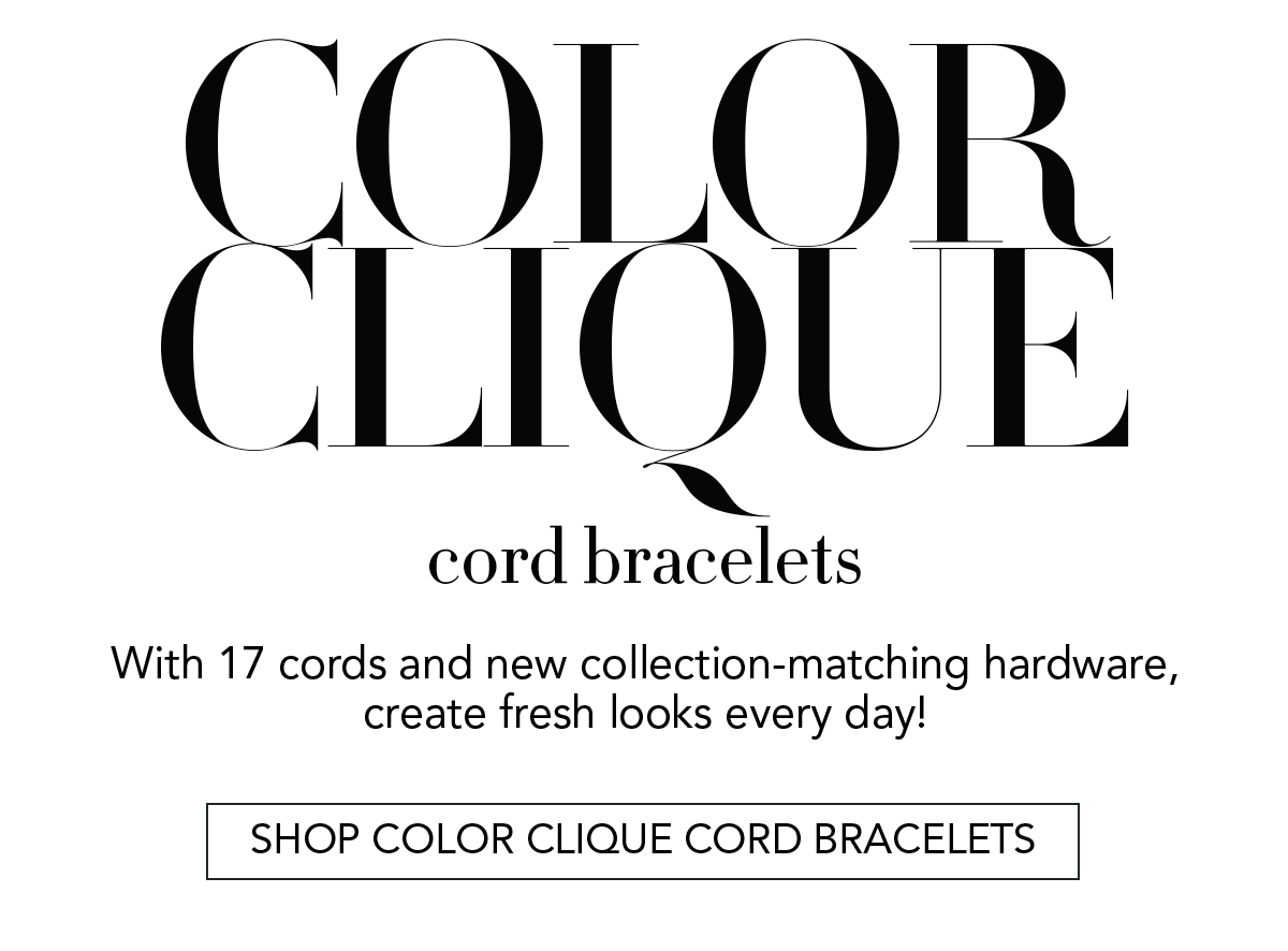 Color Clique Cord Bracelets - With seventeen cords and new collection-matching hardware, create fresh looks every day! - Shop Color Clique Cord Bracelets - 1. Choose Your Jewelry - From a new selection of nineteen styles (including all new designs) - 2. Select Your Cord - Seventeen colors and styles to choose from - 3. Click it - Shop Color Clique Cord Bracelets