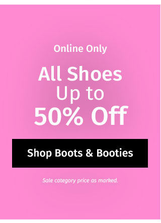 Online Only: All Shoes Up to 50% off. Sale category price as marked. Shop Boots & Booties