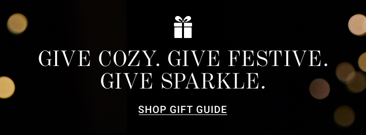 Give Cozy. Give Festive. Give Sparkle. Shop Gift Guide.