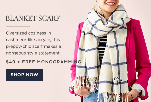 BLANKET SCARF - Oversized coziness in cashmere-like acrylic, this preppy-chic scarf makes a gorgeous style statement. - $49 + FREE MONOGRAMMING - SHOP NOW