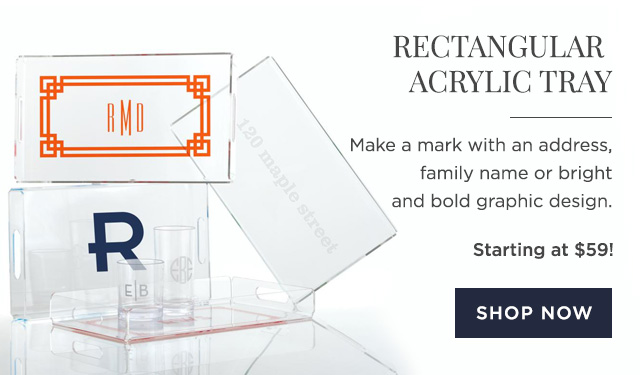 RECTANGULAR ACRYLIC TRAY - Make a mark with an address, family name or bright and bold graphic design. - Starting at $59! - SHOP NOW