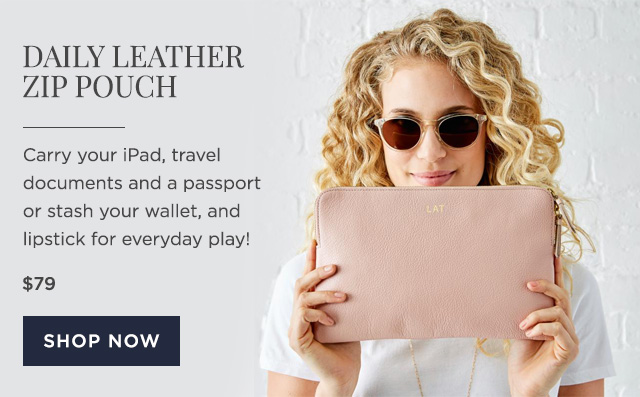 DAILY LEATHER ZIP POUCH - Carry your iPad, travel documents and a passport or stash your wallet, and lipstick for everyday play! - $79 - SHOP NOW