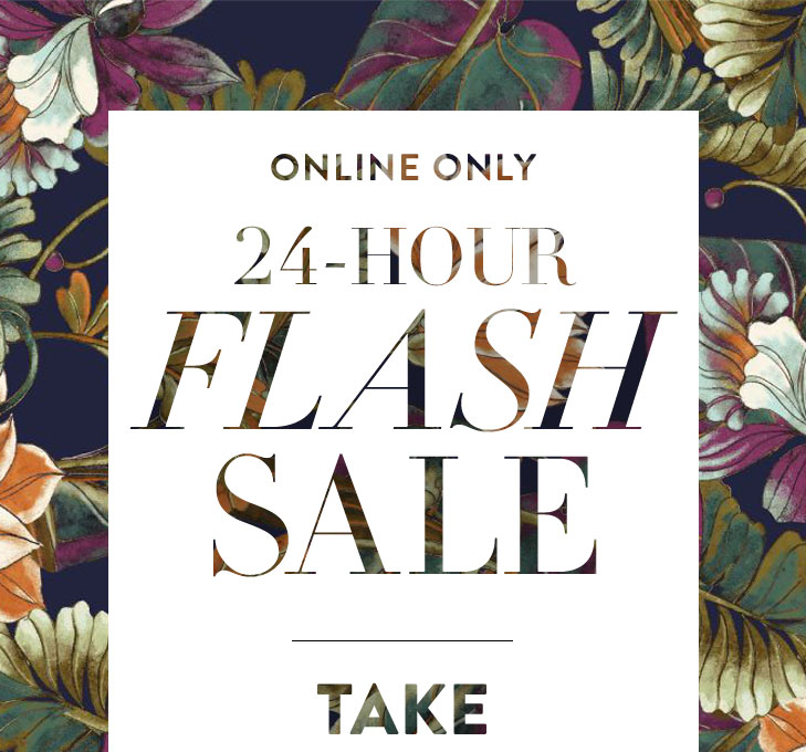 Online only 24–Hour Flash Sale. Take