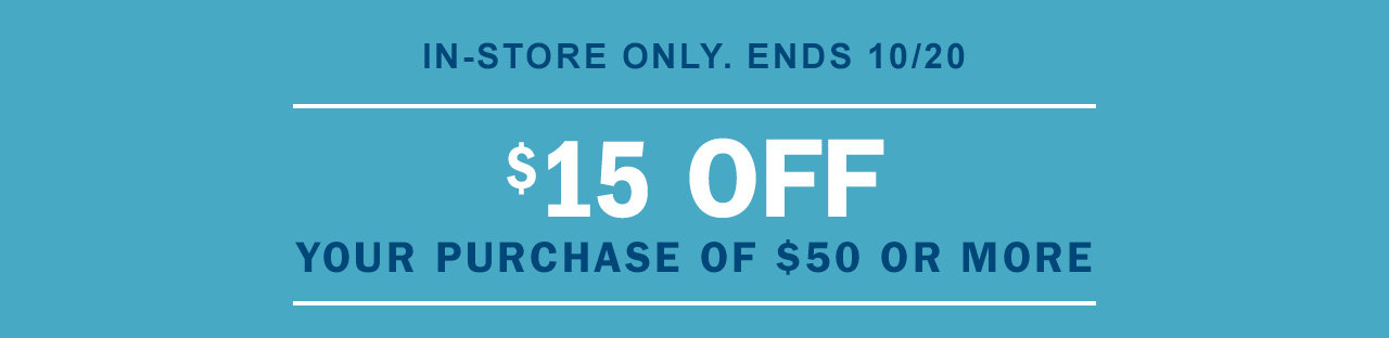IN-STORE ONLY. ENDS 10/20 | $15 OFF YOUR PURCHASE OF $50 OR MORE
