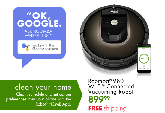 OK, GOOGLE. ASK ROOMBA WHERE IT IS works with the Google Assistant clean your home Clean, schedule and set custom preferences from your phone with the iRobot(R) HOME App. Roomba(R) 980 Wi-Fi(R) Connected Vacuuming Robot 899.99 FREE shipping