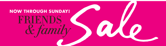 Now through Sunday! Friends & Family Sale