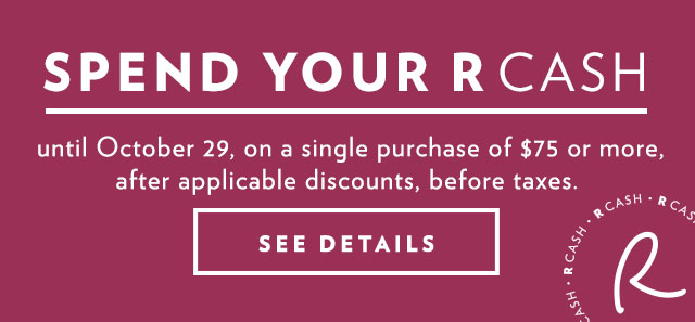 Spend your R CASH until October 29, on a single purchase of $75 or more, after applicable discounts, before taxes.