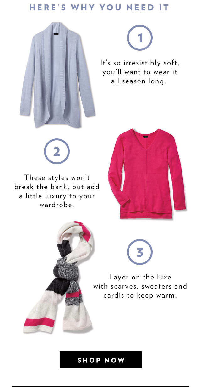 Here's why you need it 1. It's so irresistibly soft, you'll want to wear it all season long. 2. These styles won't break the bank, but add a little luxury to your wardrobe. 3. Layer on the luxe with scarves, sweaters and cardis to keep warm.