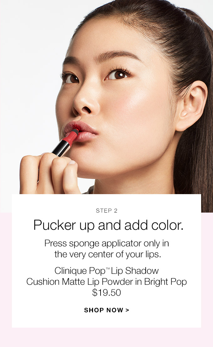 STEP 2 Pucker up and add color. Press sponge applicator only in the very center of your lips. Clinique Pop(TM) Lip Shadow Cushion Matte Lip Powder in Bright Pop $19.50 SHOP NOW