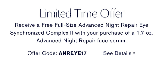 Limited Time Offer Receive a Free Full-Size Advanced Night Repair Eye  Synchronized Complex II with your purchase of a 1.7 oz.  Advanced Night Repair face serum. Offer Code: ANREYE17   SEE DETAILS »