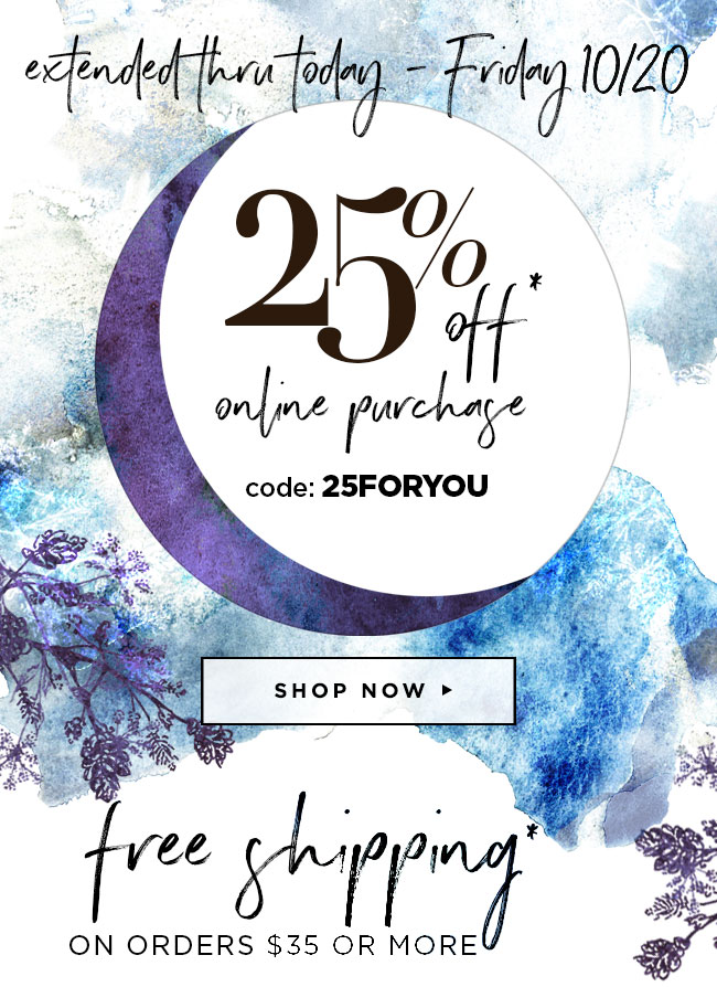 Extended thru today - Friday 10/20 									25% off your online purchase  									Use code: 25FORYOU                                      PLUS enjoy free shipping over $35