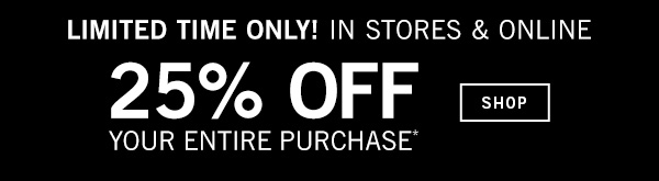 Limited Time Only! In Stores and Online - 25% off your entire purchase - SHOP