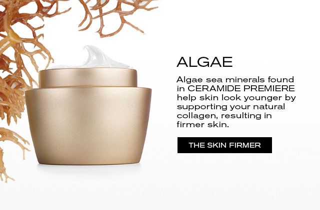 ALGAE. Algae sea minerals found in CERAMIDE PREMIERE help skin look younger by supporting your natural collagen, resulting in firmer skin. THE SKIN FIRMER