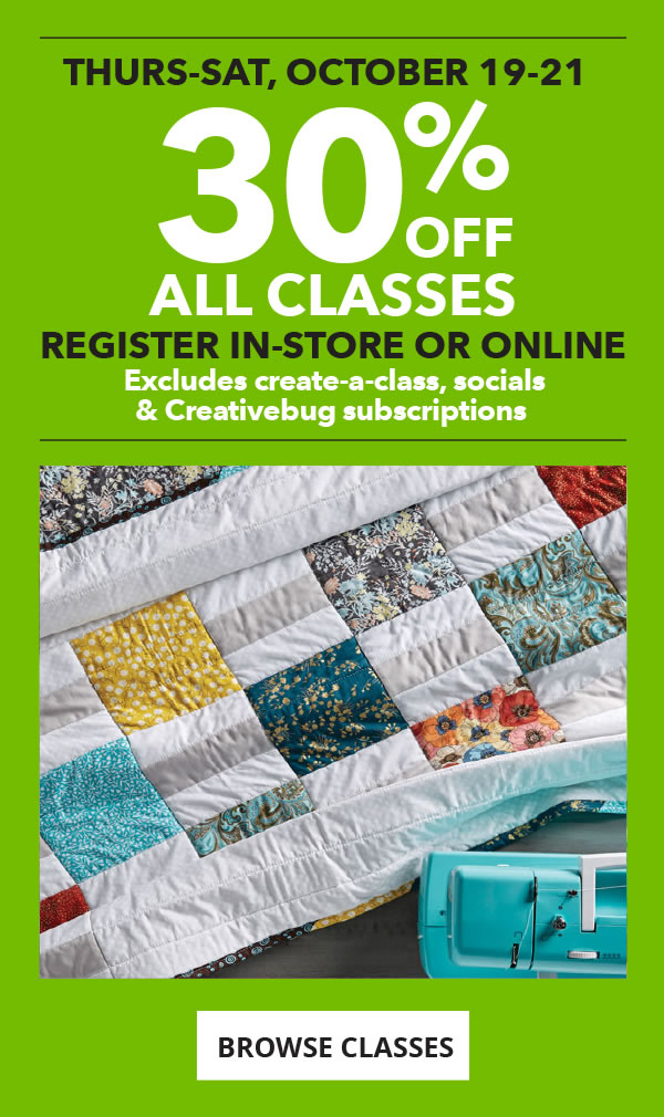 30% off All Classes Thurs-Sat, Oct 19-21. Register in-store or online. Excludes create-a-class, socials and Creativebug subscriptions. BROWSE CLASSES.