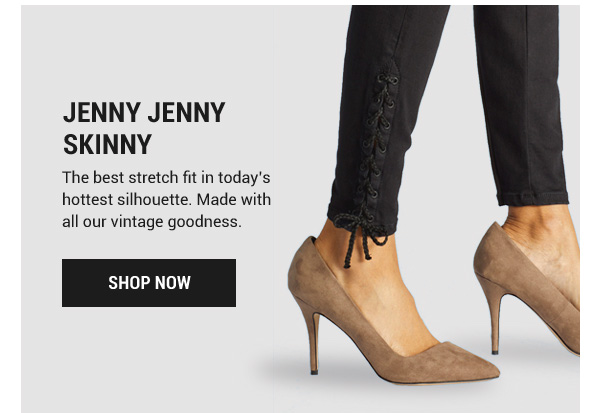 Jenny Jenny Skinny. The best stretch fit in today's hottest silhouette. Made with all our vintage goodness. Shop Now.