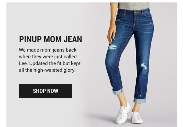 Pinup Mom Jean. We made mom jeans back when they were just called Lee. Updated the fit but kept all the high-waisted glory. Shop Now.