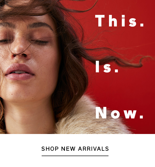 This. Is. Now. | SHOP NEW ARRIVALS