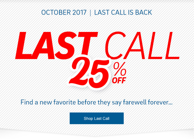 October 2017 - Last Call is Back - Last Call 25% Off - Find a new favorite before they say farewell forever... click to shop last call.