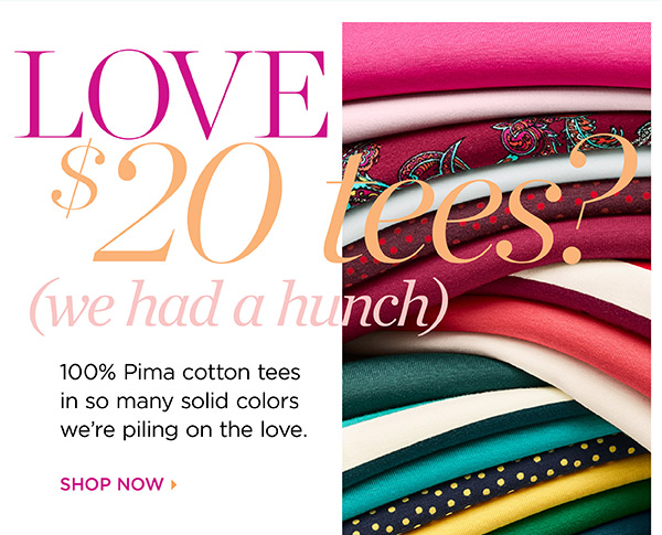 Love $20 Tees? (we had a hunch) 100% Pima cotton tees in so many solid colors we're piling on the love. Shop Now