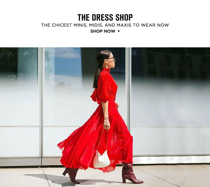THE DRESS SHOP. THE CHICEST MINIS, MIDIS, AND MAXIS TO WEAR NOW. SHOP NOW
