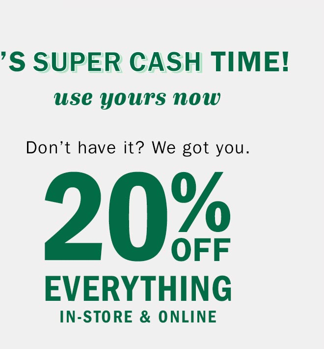 IT'S SUPER CASH TIME! | use yours now | Don't have it? We got you. 20% OFF EVERYTHING IN-STORE & ONLINE