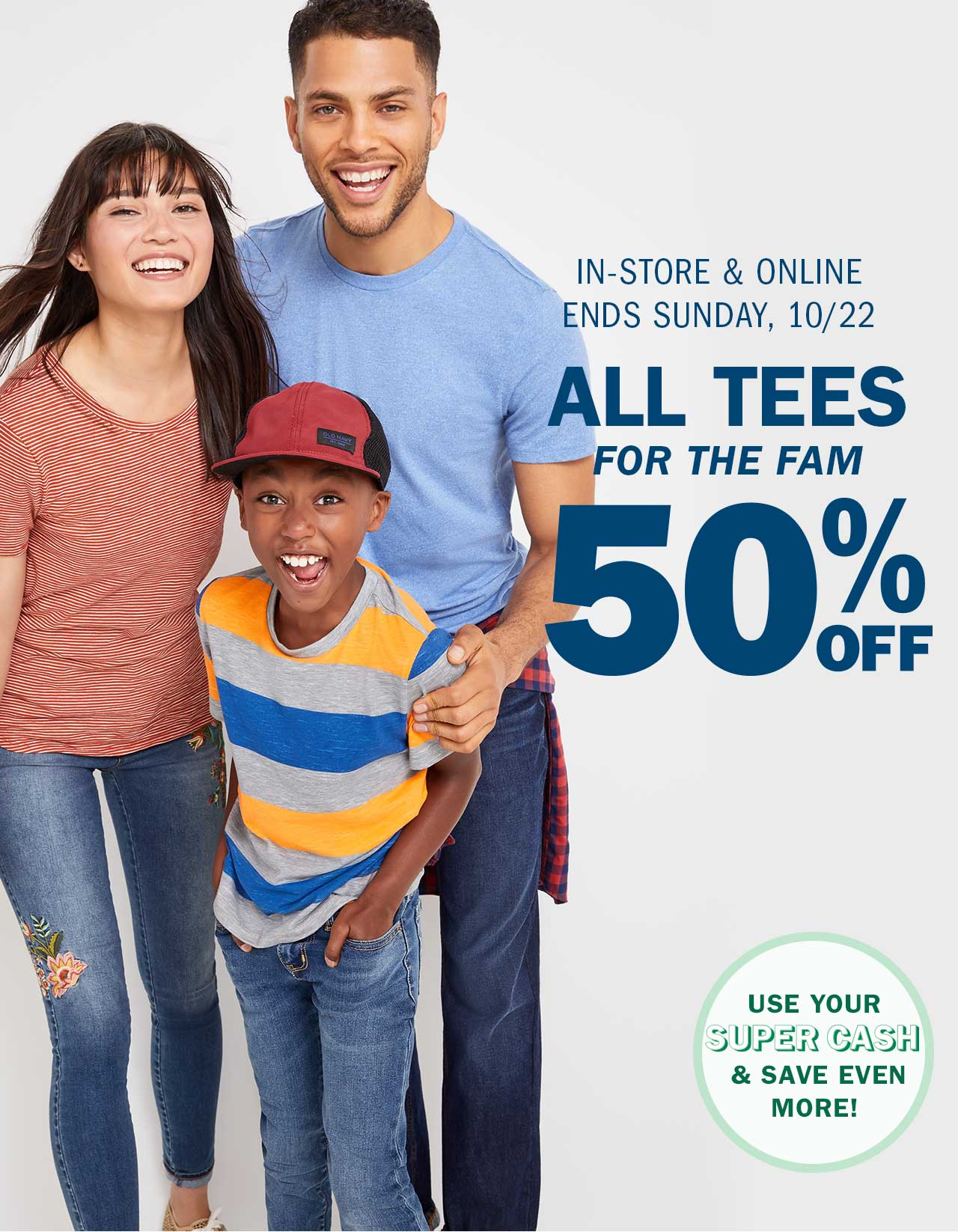 IN-STORE & ONLINE | ENDS SUNDAY, 10/22 | ALL TEES FOR THE FAM 50% OFF | USE YOUR SUPER CASH & SAVE EVEN MORE!