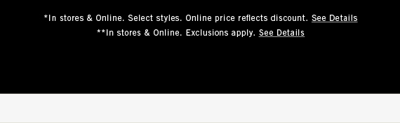 *In stores & online. Select styles. Online price reflects discount. See Details.  **In stores & online. Exclusions apply. See Details.