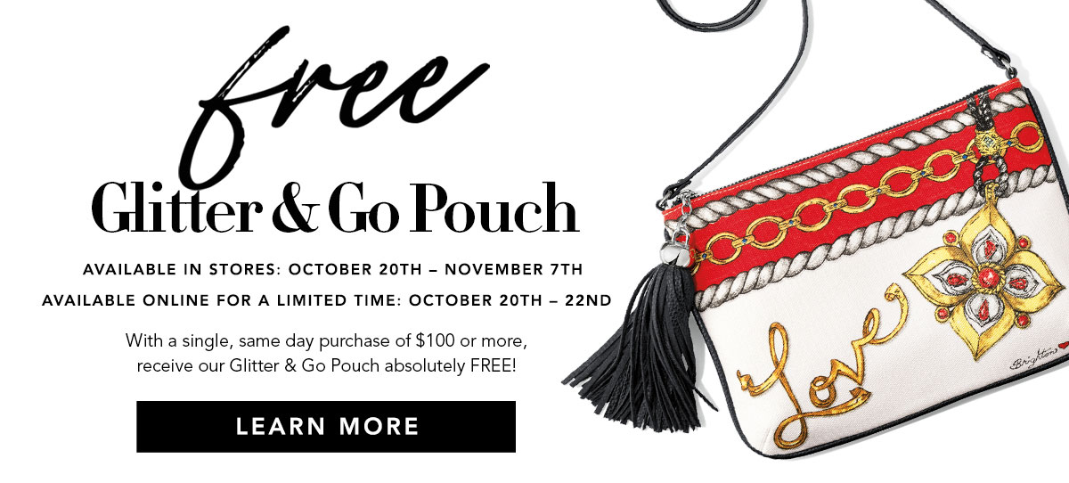 Free Glitter & Go Pouch - Available in stores: October Twenty through November Seven - Available online for a limited time: October Twenty through Twenty Two - With a single, same day purchase of one hundred dollars or more, receive our Glitter & Go Pouch absolutely FREE! - Learn More